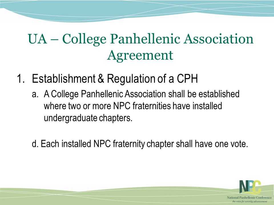 UA – College Panhellenic Association Agreement 1.Establishment & Regulation of a CPH a.A College Panhellenic Association shall be established where two or more NPC fraternities have installed undergraduate chapters.