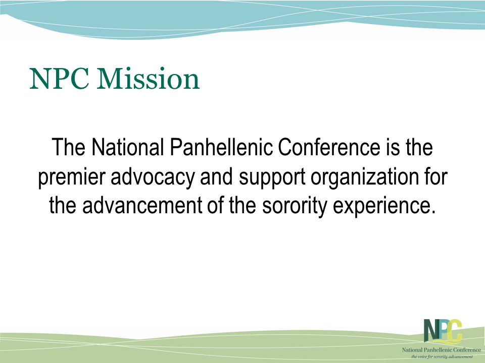 NPC Mission The National Panhellenic Conference is the premier advocacy and support organization for the advancement of the sorority experience.