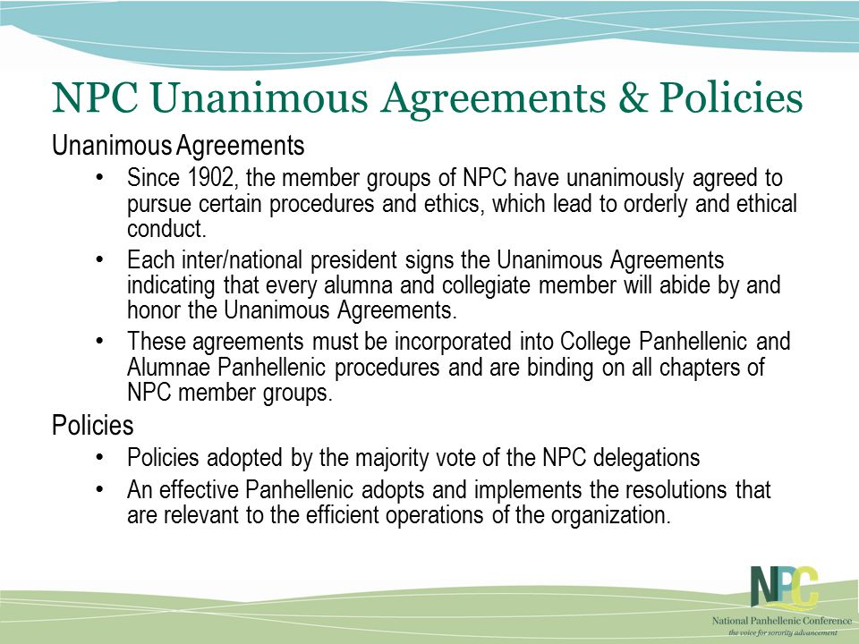 NPC Unanimous Agreements & Policies Unanimous Agreements Since 1902, the member groups of NPC have unanimously agreed to pursue certain procedures and ethics, which lead to orderly and ethical conduct.