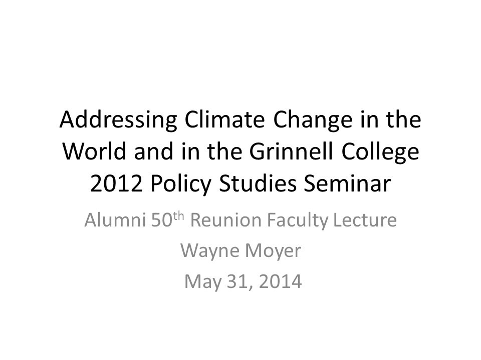 Addressing Climate Change in the World and in the Grinnell College 2012 Policy Studies Seminar Alumni 50 th Reunion Faculty Lecture Wayne Moyer May 31, 2014