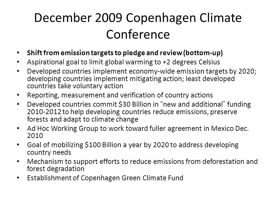 December 2009 Copenhagen Climate Conference Shift from emission targets to pledge and review (bottom-up) Aspirational goal to limit global warming to +2 degrees Celsius Developed countries implement economy-wide emission targets by 2020; developing countries implement mitigating action; least developed countries take voluntary action Reporting, measurement and verification of country actions Developed countries commit $30 Billion in new and additional funding 2010-2012 to help developing countries reduce emissions, preserve forests and adapt to climate change Ad Hoc Working Group to work toward fuller agreement in Mexico Dec.
