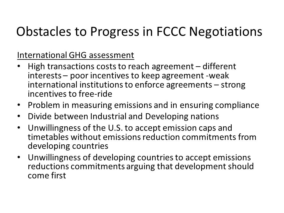 Obstacles to Progress in FCCC Negotiations International GHG assessment High transactions costs to reach agreement – different interests – poor incentives to keep agreement -weak international institutions to enforce agreements – strong incentives to free-ride Problem in measuring emissions and in ensuring compliance Divide between Industrial and Developing nations Unwillingness of the U.S.
