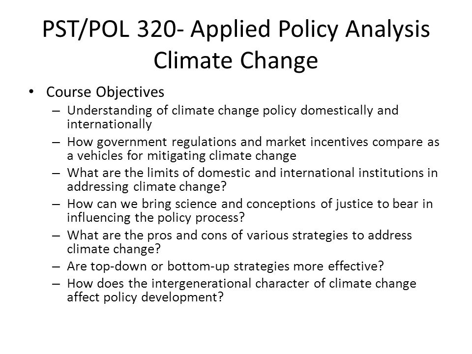 PST/POL 320- Applied Policy Analysis Climate Change Course Objectives – Understanding of climate change policy domestically and internationally – How government regulations and market incentives compare as a vehicles for mitigating climate change – What are the limits of domestic and international institutions in addressing climate change.