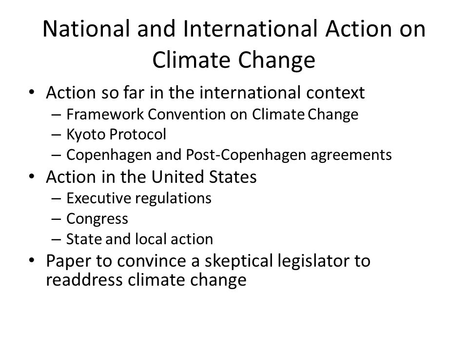 National and International Action on Climate Change Action so far in the international context – Framework Convention on Climate Change – Kyoto Protocol – Copenhagen and Post-Copenhagen agreements Action in the United States – Executive regulations – Congress – State and local action Paper to convince a skeptical legislator to readdress climate change