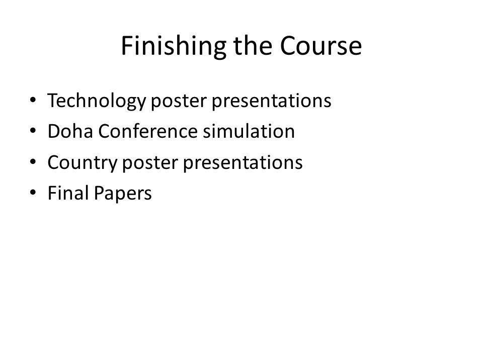 Finishing the Course Technology poster presentations Doha Conference simulation Country poster presentations Final Papers
