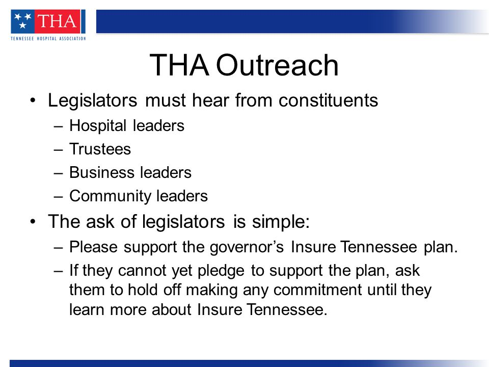 Legislators must hear from constituents –Hospital leaders –Trustees –Business leaders –Community leaders The ask of legislators is simple: –Please support the governor's Insure Tennessee plan.