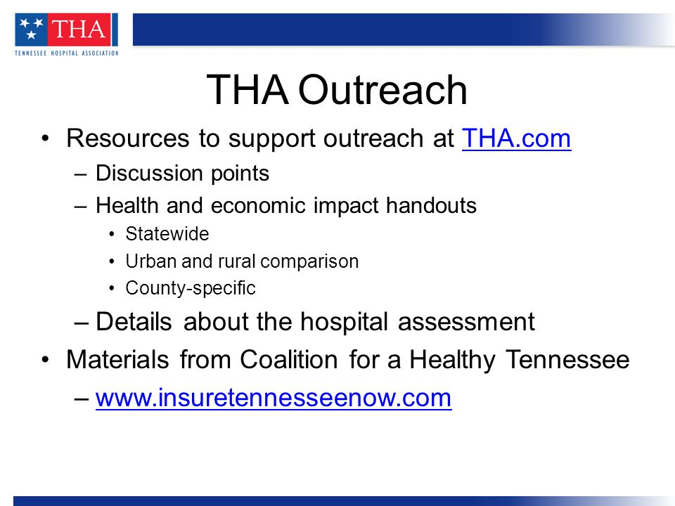 Resources to support outreach at THA.comTHA.com –Discussion points –Health and economic impact handouts Statewide Urban and rural comparison County-specific –Details about the hospital assessment Materials from Coalition for a Healthy Tennessee –www.insuretennesseenow.comwww.insuretennesseenow.com THA Outreach