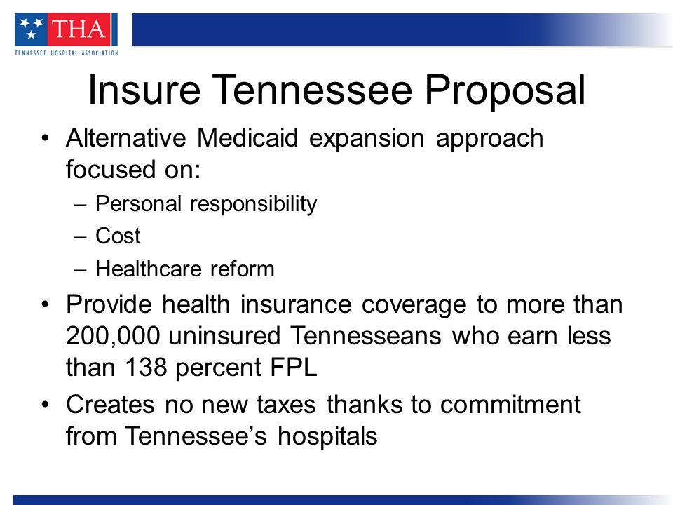 Alternative Medicaid expansion approach focused on: –Personal responsibility –Cost –Healthcare reform Provide health insurance coverage to more than 200,000 uninsured Tennesseans who earn less than 138 percent FPL Creates no new taxes thanks to commitment from Tennessee's hospitals Insure Tennessee Proposal