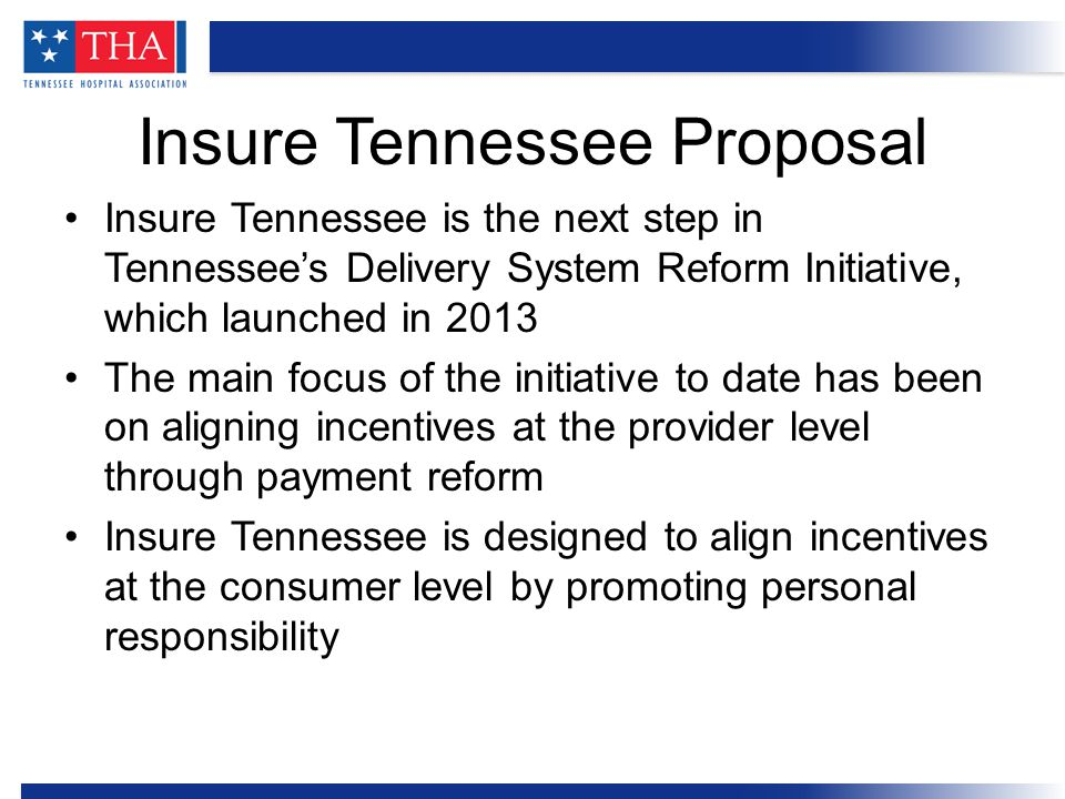 Insure Tennessee is the next step in Tennessee's Delivery System Reform Initiative, which launched in 2013 The main focus of the initiative to date has been on aligning incentives at the provider level through payment reform Insure Tennessee is designed to align incentives at the consumer level by promoting personal responsibility Insure Tennessee Proposal