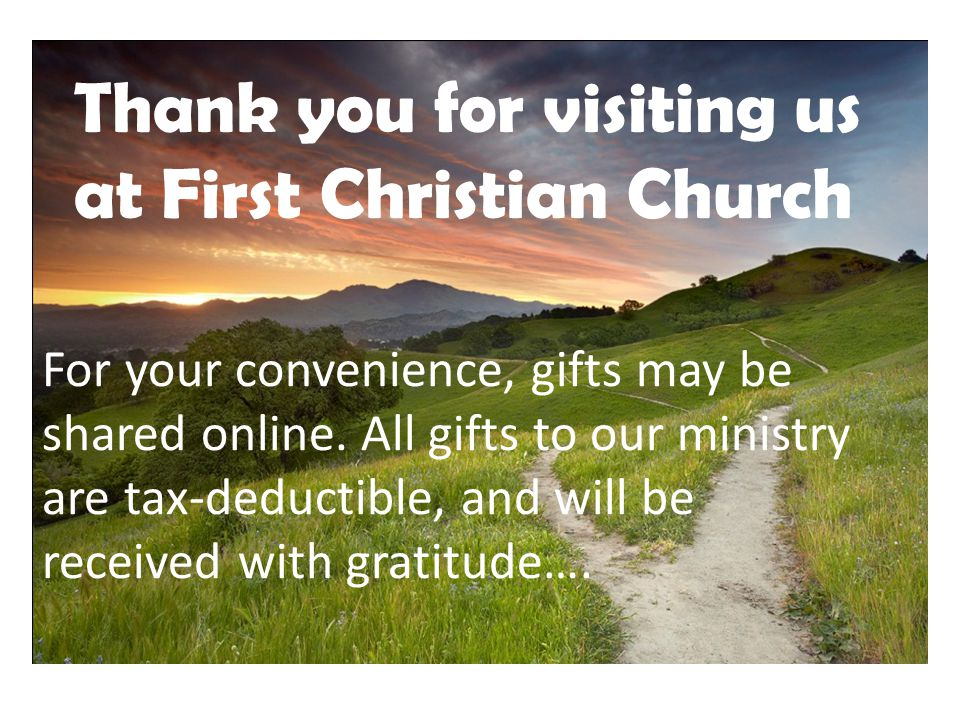 Thank you for visiting us at First Christian Church For your convenience, gifts may be shared online.