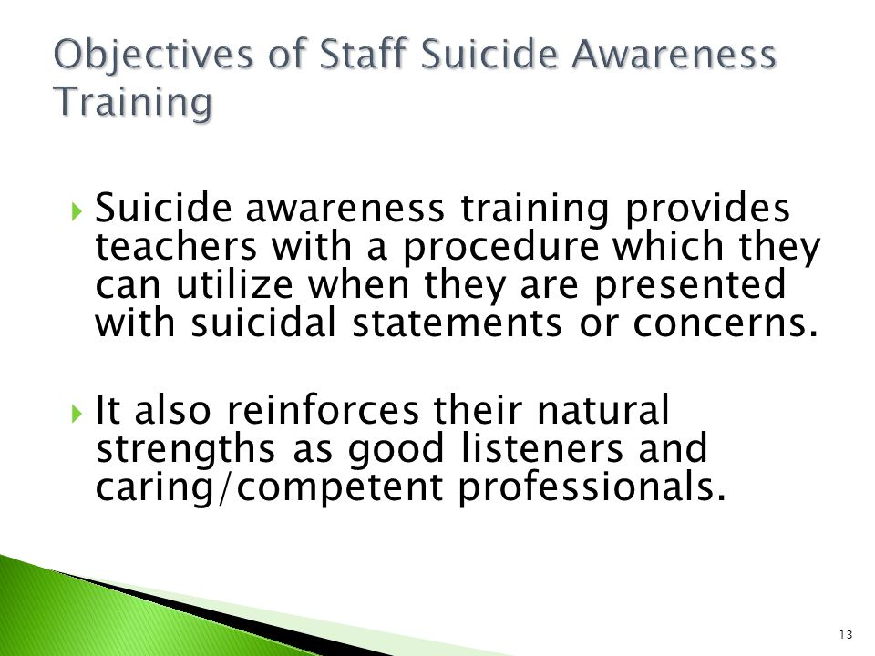 13  Suicide awareness training provides teachers with a procedure which they can utilize when they are presented with suicidal statements or concerns.