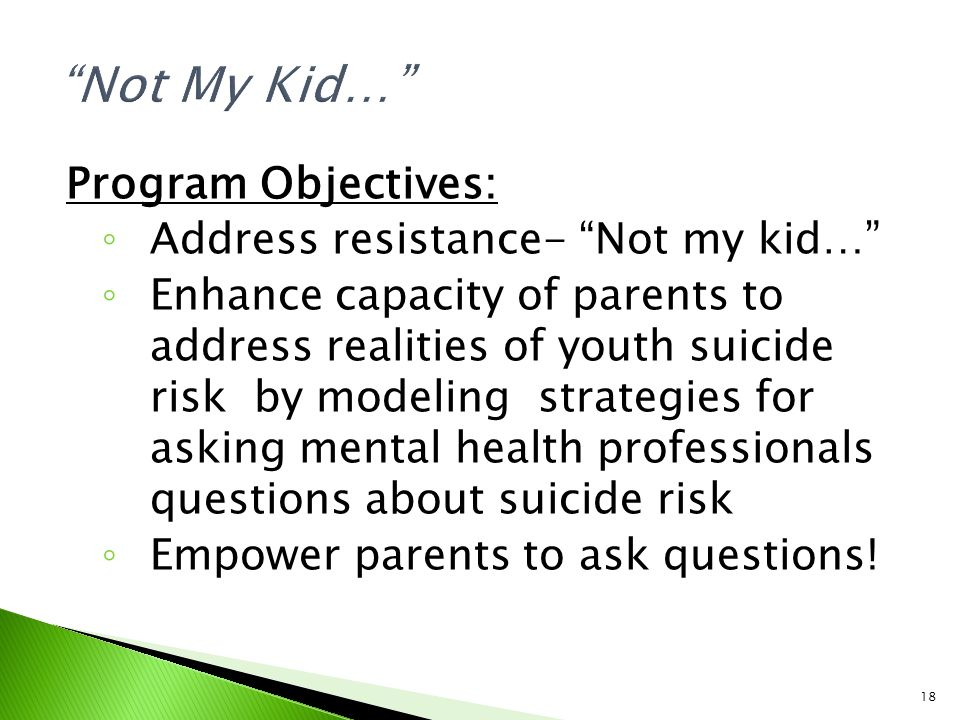 18 Program Objectives: ◦ Address resistance- Not my kid… ◦ Enhance capacity of parents to address realities of youth suicide risk by modeling strategies for asking mental health professionals questions about suicide risk ◦ Empower parents to ask questions!
