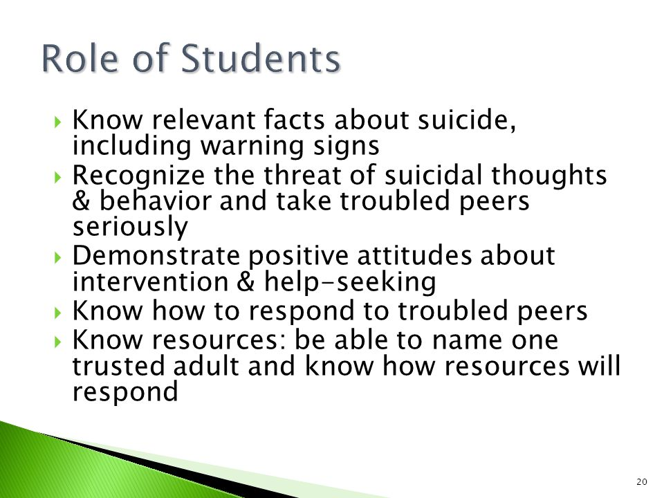 20  Know relevant facts about suicide, including warning signs  Recognize the threat of suicidal thoughts & behavior and take troubled peers seriously  Demonstrate positive attitudes about intervention & help-seeking  Know how to respond to troubled peers  Know resources: be able to name one trusted adult and know how resources will respond