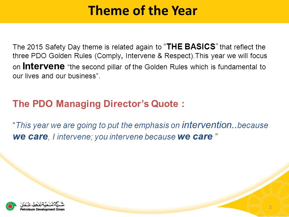 5 Theme of the Year The 2015 Safety Day theme is related again to THE BASICS that reflect the three PDO Golden Rules (Comply, Intervene & Respect).This year we will focus on Intervene the second pillar of the Golden Rules which is fundamental to our lives and our business .