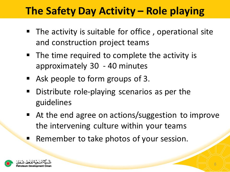 The Safety Day Activity – Role playing  The activity is suitable for office, operational site and construction project teams  The time required to complete the activity is approximately 30 - 40 minutes  Ask people to form groups of 3.