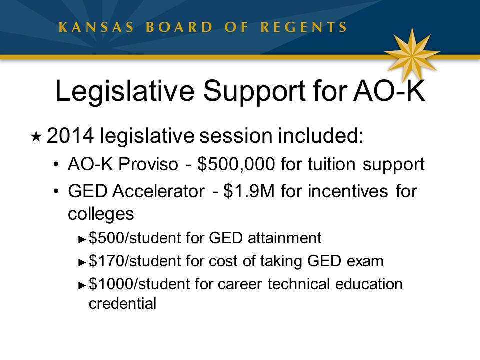 Legislative Support for AO-K  2014 legislative session included: AO-K Proviso - $500,000 for tuition support GED Accelerator - $1.9M for incentives for colleges ► $500/student for GED attainment ► $170/student for cost of taking GED exam ► $1000/student for career technical education credential