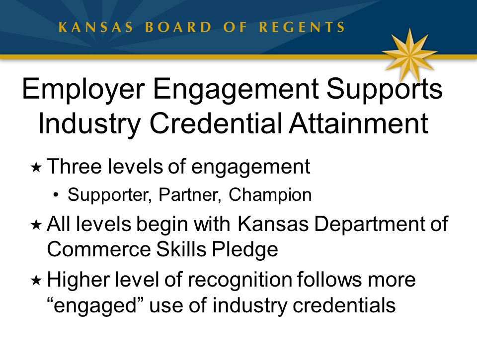 Employer Engagement Supports Industry Credential Attainment  Three levels of engagement Supporter, Partner, Champion  All levels begin with Kansas Department of Commerce Skills Pledge  Higher level of recognition follows more engaged use of industry credentials