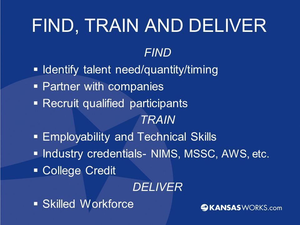 FIND, TRAIN AND DELIVER FIND  Identify talent need/quantity/timing  Partner with companies  Recruit qualified participants TRAIN  Employability and Technical Skills  Industry credentials- NIMS, MSSC, AWS, etc.