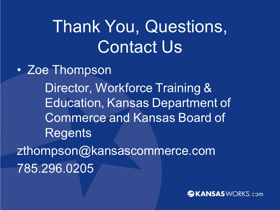Thank You, Questions, Contact Us Zoe Thompson Director, Workforce Training & Education, Kansas Department of Commerce and Kansas Board of Regents zthompson@kansascommerce.com 785.296.0205 17