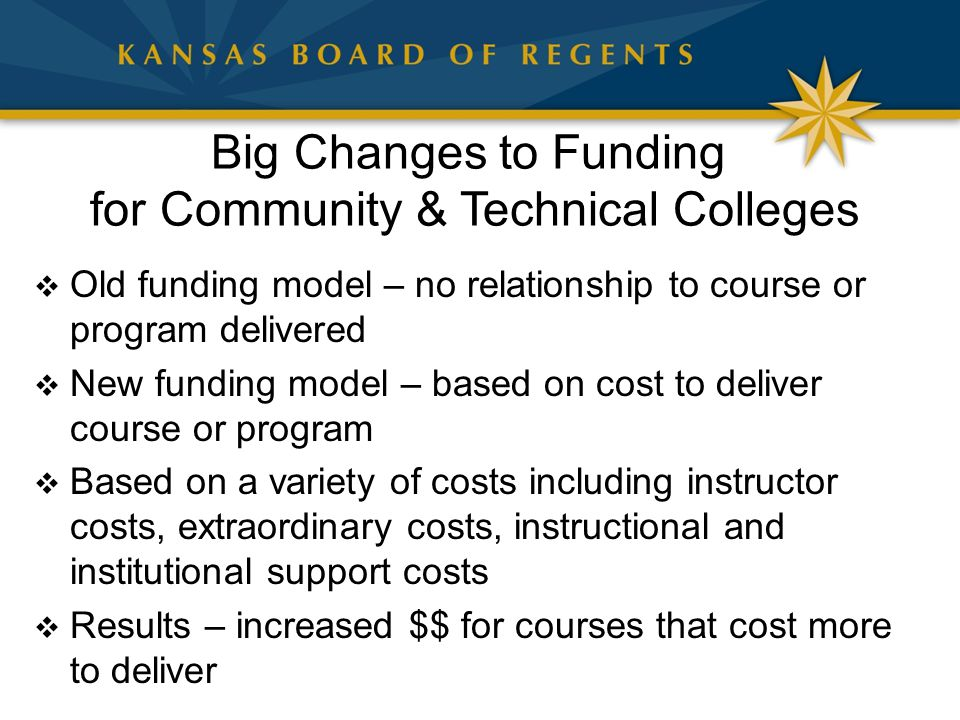 Big Changes to Funding for Community & Technical Colleges  Old funding model – no relationship to course or program delivered  New funding model – based on cost to deliver course or program  Based on a variety of costs including instructor costs, extraordinary costs, instructional and institutional support costs  Results – increased $$ for courses that cost more to deliver