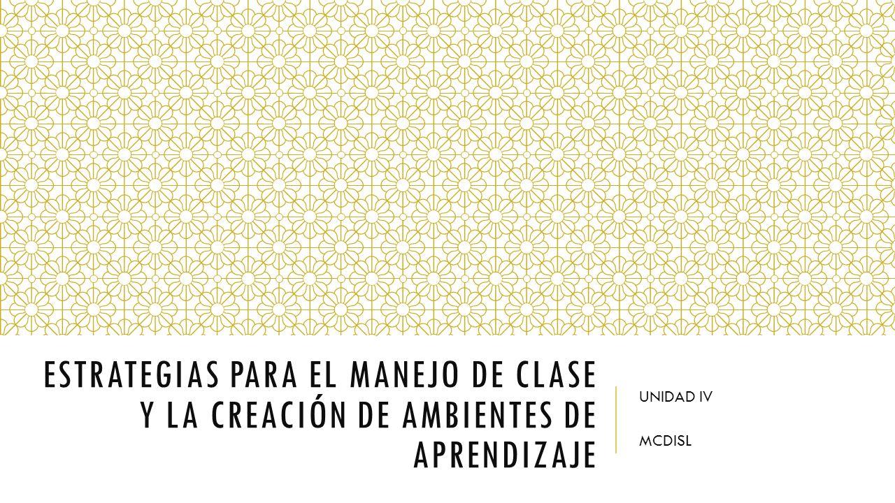 ESTRATEGIAS PARA EL MANEJO DE CLASE Y LA CREACIÓN DE AMBIENTES DE APRENDIZAJE UNIDAD IV MCDISL