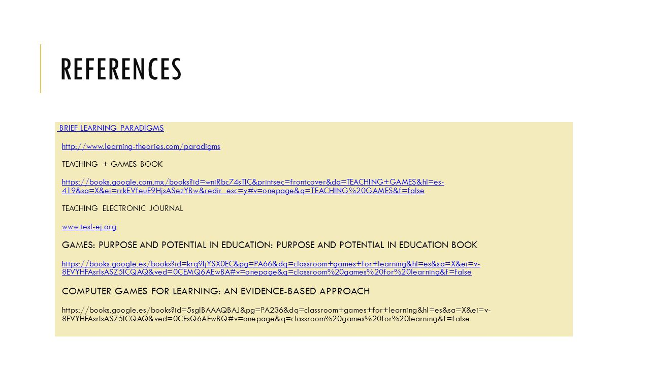 REFERENCES BRIEF LEARNING PARADIGMS http://www.learning-theories.com/paradigms TEACHING + GAMES BOOK https://books.google.com.mx/books id=wniRbc74sTIC&printsec=frontcover&dq=TEACHING+GAMES&hl=es- 419&sa=X&ei=rrkEVfeuE9HjsASezYBw&redir_esc=y#v=onepage&q=TEACHING%20GAMES&f=falsehttps://books.google.com.mx/books id=wniRbc74sTIC&printsec=frontcover&dq=TEACHING+GAMES&hl=es- 419&sa=X&ei=rrkEVfeuE9HjsASezYBw&redir_esc=y#v=onepage&q=TEACHING%20GAMES&f=false TEACHING ELECTRONIC JOURNAL www.tesl-ej.org GAMES: PURPOSE AND POTENTIAL IN EDUCATION: PURPOSE AND POTENTIAL IN EDUCATION BOOK https://books.google.es/books id=krq9IjYSX0EC&pg=PA66&dq=classroom+games+for+learning&hl=es&sa=X&ei=v- 8EVYHFAsrIsASZ5ICQAQ&ved=0CEMQ6AEwBA#v=onepage&q=classroom%20games%20for%20learning&f=falsehttps://books.google.es/books id=krq9IjYSX0EC&pg=PA66&dq=classroom+games+for+learning&hl=es&sa=X&ei=v- 8EVYHFAsrIsASZ5ICQAQ&ved=0CEMQ6AEwBA#v=onepage&q=classroom%20games%20for%20learning&f=false COMPUTER GAMES FOR LEARNING: AN EVIDENCE-BASED APPROACH https://books.google.es/books id=5sgIBAAAQBAJ&pg=PA236&dq=classroom+games+for+learning&hl=es&sa=X&ei=v- 8EVYHFAsrIsASZ5ICQAQ&ved=0CEsQ6AEwBQ#v=onepage&q=classroom%20games%20for%20learning&f=false