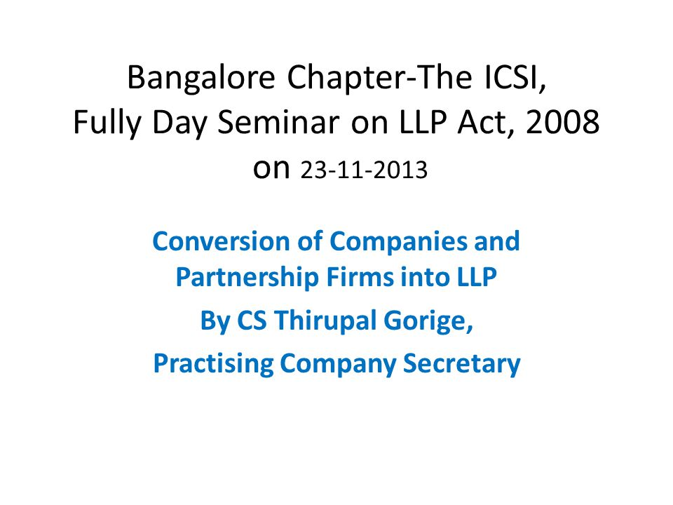 Bangalore Chapter-The ICSI, Fully Day Seminar on LLP Act, 2008 on 23-11-2013 Conversion of Companies and Partnership Firms into LLP By CS Thirupal Gor