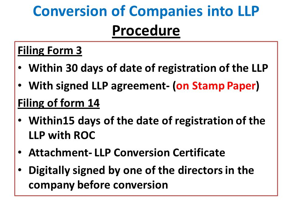 Conversion of Companies into LLP Procedure Filing Form 3 Within 30 days of date of registration of the LLP With signed LLP agreement- (on Stamp Paper) Filing of form 14 Within15 days of the date of registration of the LLP with ROC Attachment- LLP Conversion Certificate Digitally signed by one of the directors in the company before conversion