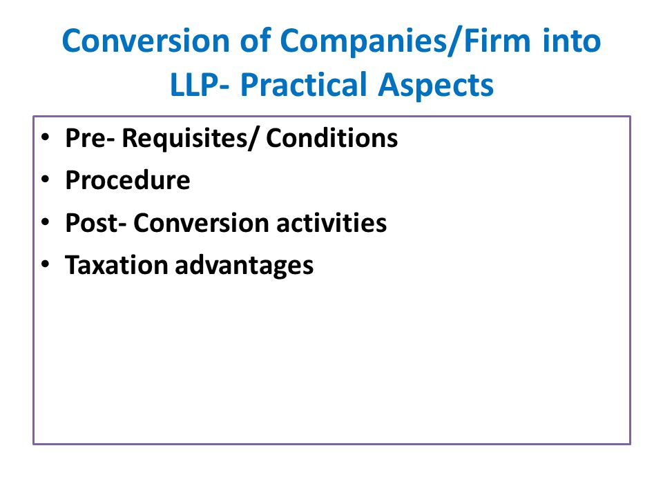 Conversion of Companies/Firm into LLP- Practical Aspects Pre- Requisites/ Conditions Procedure Post- Conversion activities Taxation advantages