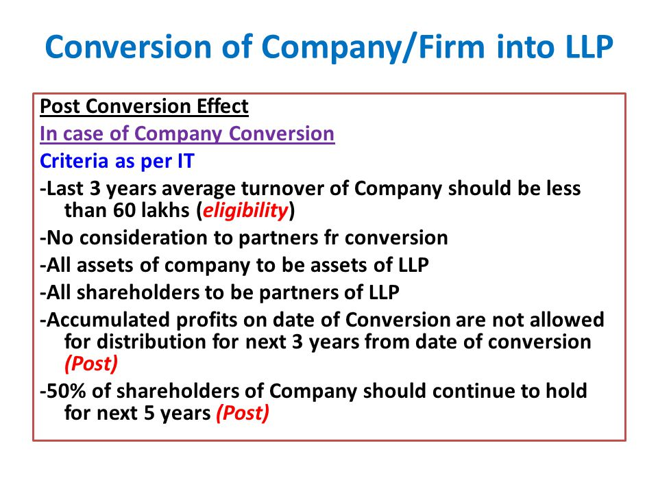 Conversion of Company/Firm into LLP Post Conversion Effect In case of Company Conversion Criteria as per IT -Last 3 years average turnover of Company