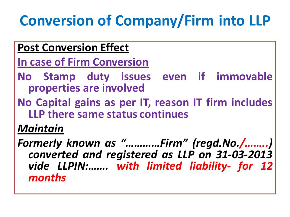 Conversion of Company/Firm into LLP Post Conversion Effect In case of Firm Conversion No Stamp duty issues even if immovable properties are involved No Capital gains as per IT, reason IT firm includes LLP there same status continues Maintain Formerly known as …………Firm (regd.No./……..) converted and registered as LLP on 31-03-2013 vide LLPIN:…….