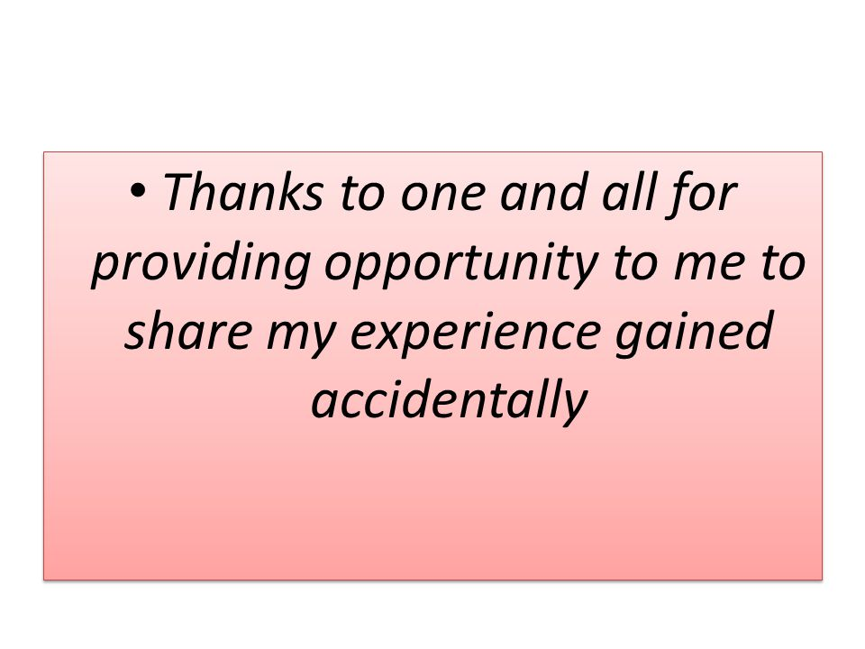 Thanks to one and all for providing opportunity to me to share my experience gained accidentally