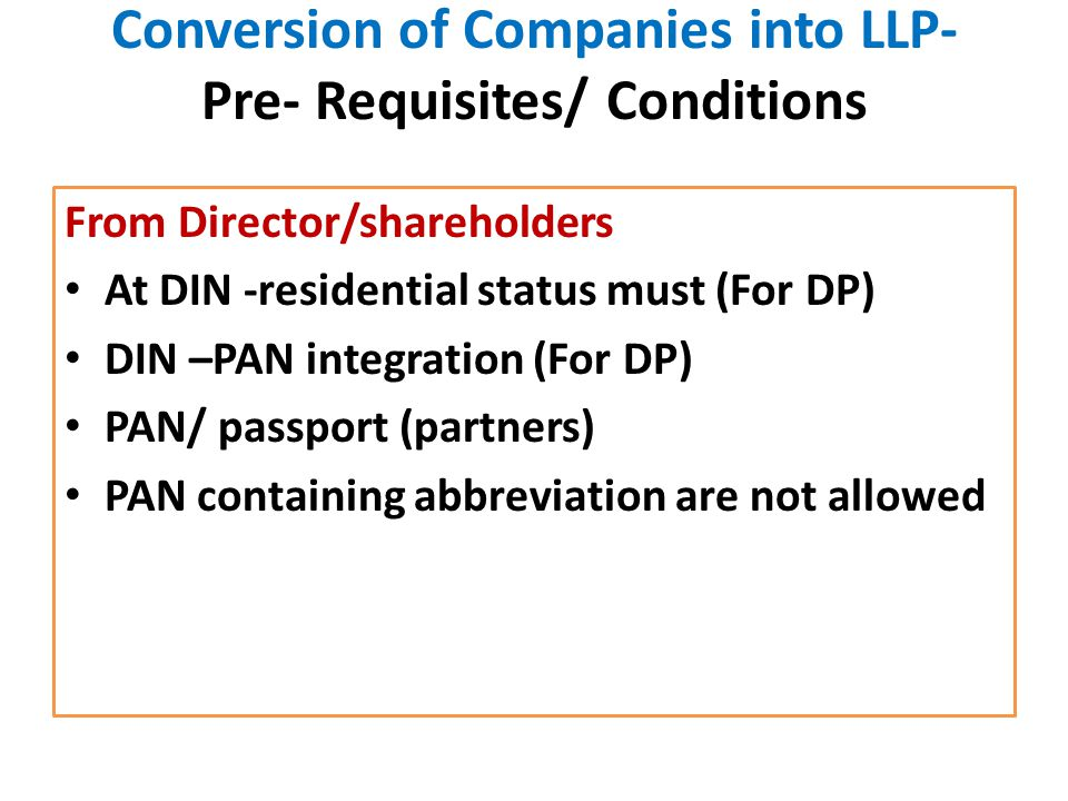 Conversion of Companies into LLP- Pre- Requisites/ Conditions From Director/shareholders At DIN -residential status must (For DP) DIN –PAN integration