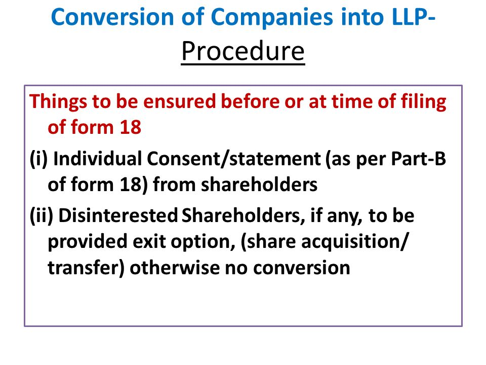 Conversion of Companies into LLP- Procedure Things to be ensured before or at time of filing of form 18 (i) Individual Consent/statement (as per Part-