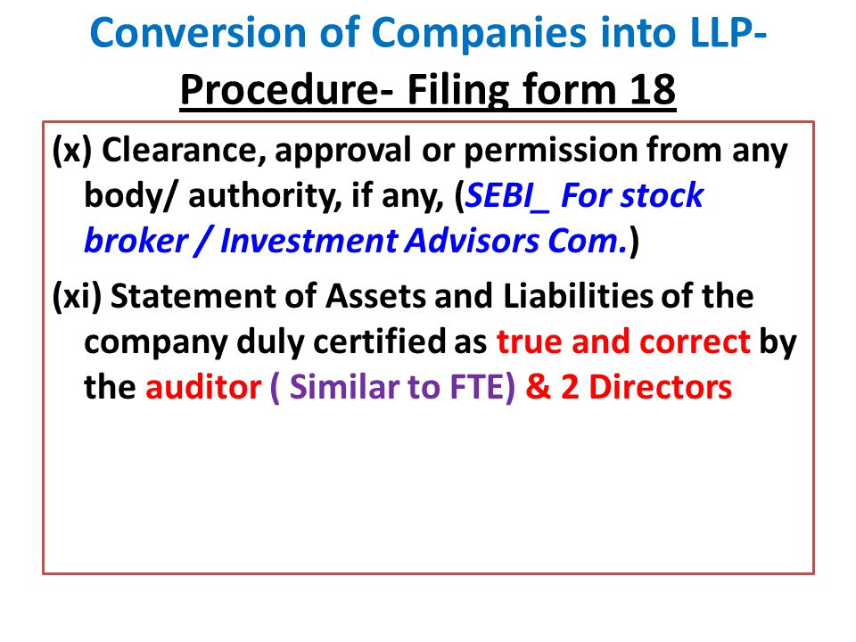 Conversion of Companies into LLP- Procedure- Filing form 18 (x) Clearance, approval or permission from any body/ authority, if any, (SEBI_ For stock broker / Investment Advisors Com.) (xi) Statement of Assets and Liabilities of the company duly certified as true and correct by the auditor ( Similar to FTE) & 2 Directors