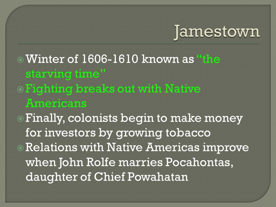 " Winter of 1606-1610 known as ""the starving time""  Fighting breaks out with Native Americans  Finally, colonists begin to make money for investors"