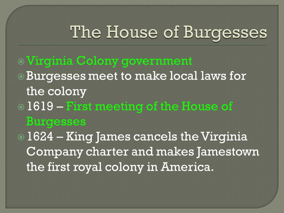  Virginia Colony government  Burgesses meet to make local laws for the colony  1619 – First meeting of the House of Burgesses  1624 – King James c