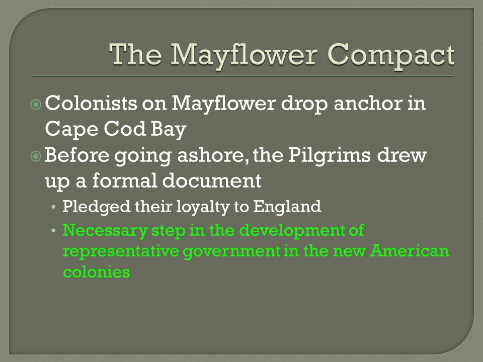  Colonists on Mayflower drop anchor in Cape Cod Bay  Before going ashore, the Pilgrims drew up a formal document Pledged their loyalty to England Ne