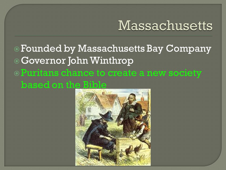  Founded by Massachusetts Bay Company  Governor John Winthrop  Puritans chance to create a new society based on the Bible