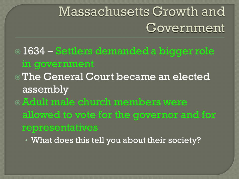  1634 – Settlers demanded a bigger role in government  The General Court became an elected assembly  Adult male church members were allowed to vote