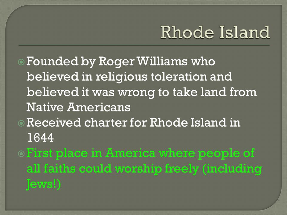  Founded by Roger Williams who believed in religious toleration and believed it was wrong to take land from Native Americans  Received charter for R