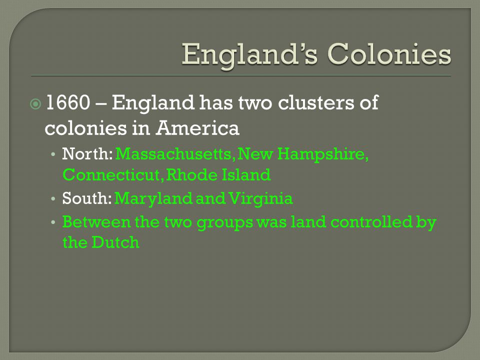  1660 – England has two clusters of colonies in America North: Massachusetts, New Hampshire, Connecticut, Rhode Island South: Maryland and Virginia B