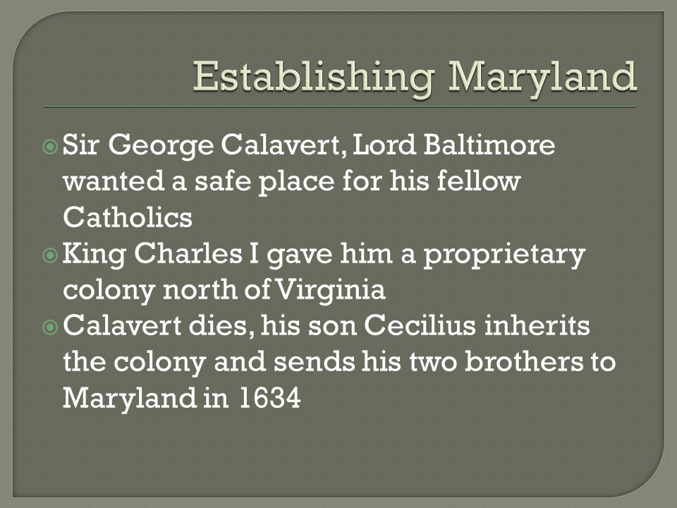  Sir George Calavert, Lord Baltimore wanted a safe place for his fellow Catholics  King Charles I gave him a proprietary colony north of Virginia 