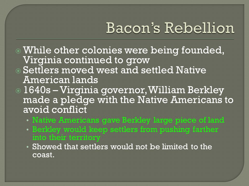  While other colonies were being founded, Virginia continued to grow  Settlers moved west and settled Native American lands  1640s – Virginia gover