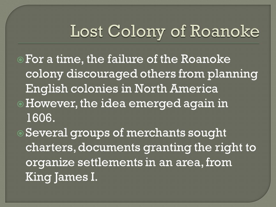  For a time, the failure of the Roanoke colony discouraged others from planning English colonies in North America  However, the idea emerged again i
