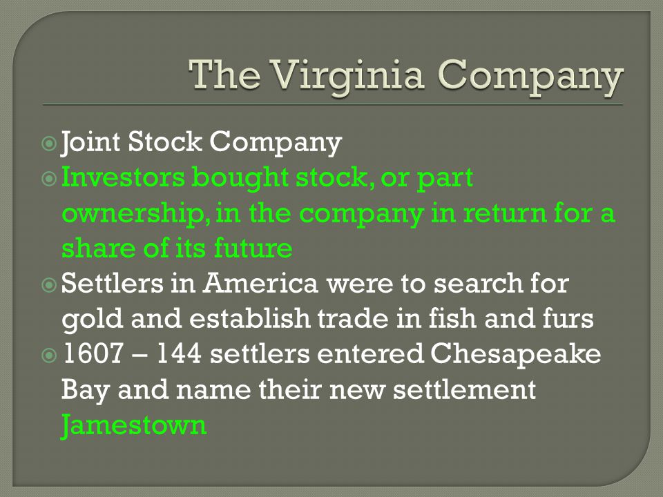  Joint Stock Company  Investors bought stock, or part ownership, in the company in return for a share of its future  Settlers in America were to se