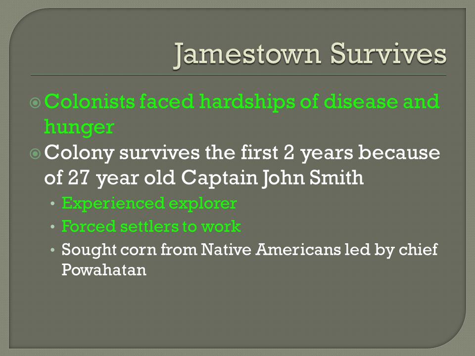  Colonists faced hardships of disease and hunger  Colony survives the first 2 years because of 27 year old Captain John Smith Experienced explorer F