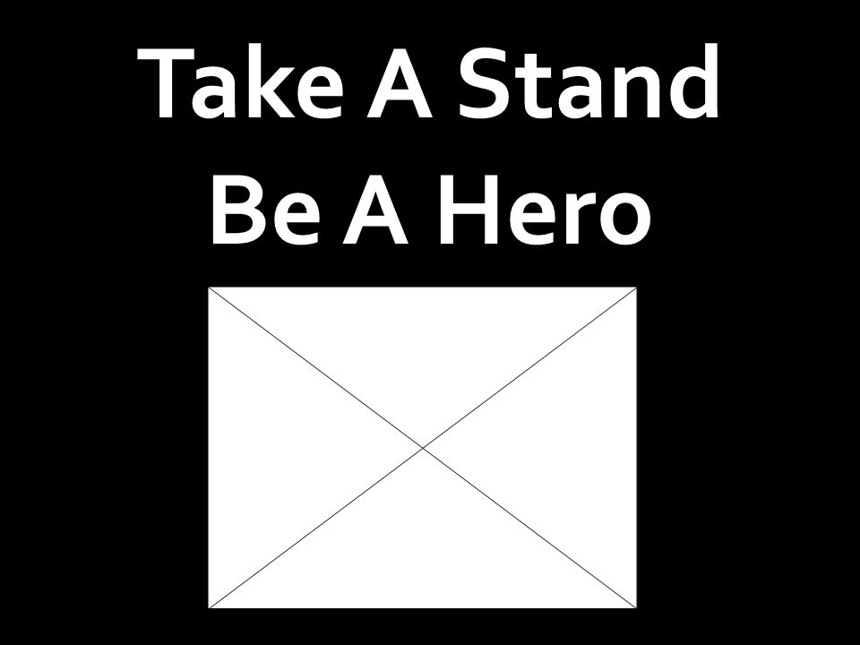Take A Stand Be A Hero