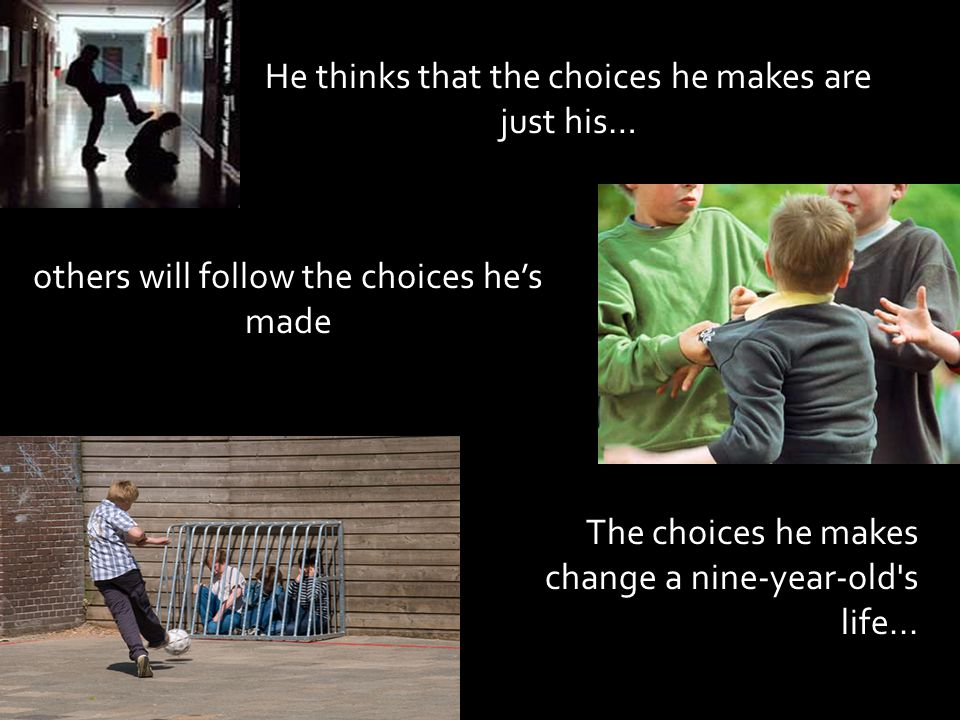 He thinks that the choices he makes are just his… others will follow the choices he's made The choices he makes change a nine-year-old s life...
