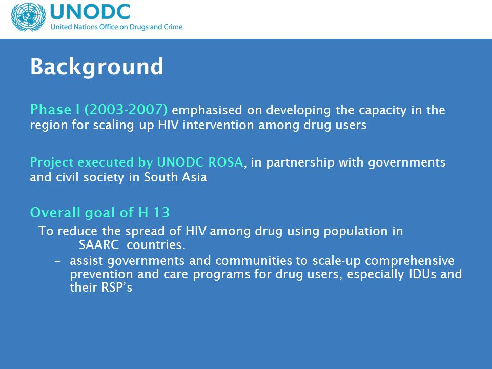 Background Phase I (2003-2007) emphasised on developing the capacity in the region for scaling up HIV intervention among drug users Project executed by UNODC ROSA, in partnership with governments and civil society in South Asia Overall goal of H 13 To reduce the spread of HIV among drug using population in SAARC countries.